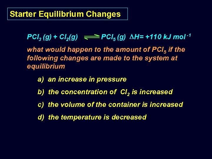 Starter Equilibrium Changes PCl 3 (g) + Cl 2(g) PCl 5 (g) H= +110