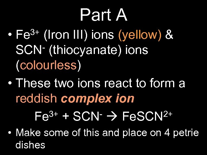 Part A • Fe 3+ (Iron III) ions (yellow) & SCN- (thiocyanate) ions (colourless)