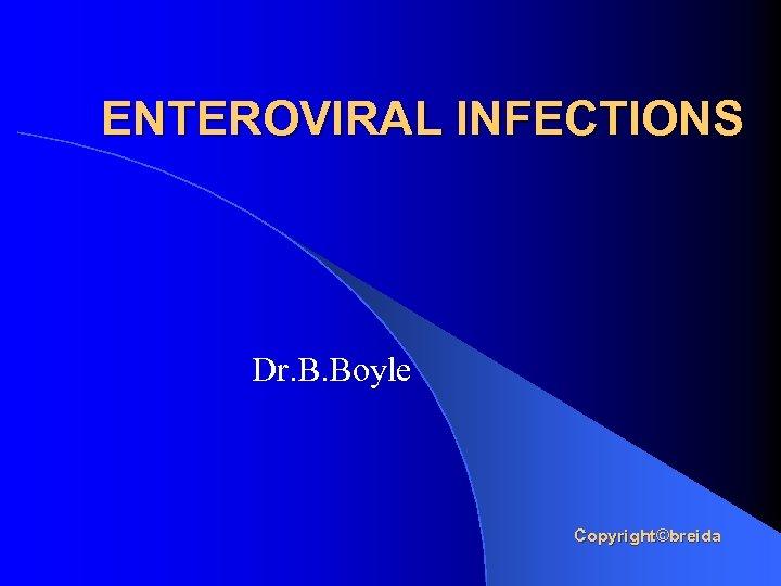ENTEROVIRAL INFECTIONS Dr. B. Boyle Copyright©breida