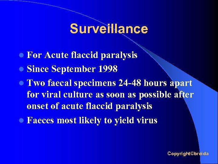 Surveillance l For Acute flaccid paralysis l Since September 1998 l Two faecal specimens