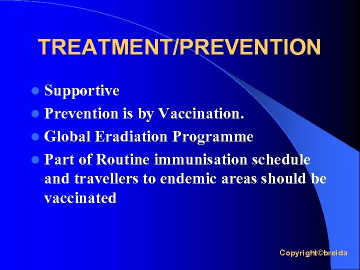 TREATMENT/PREVENTION l Supportive l Prevention is by Vaccination. l Global Eradiation Programme l Part
