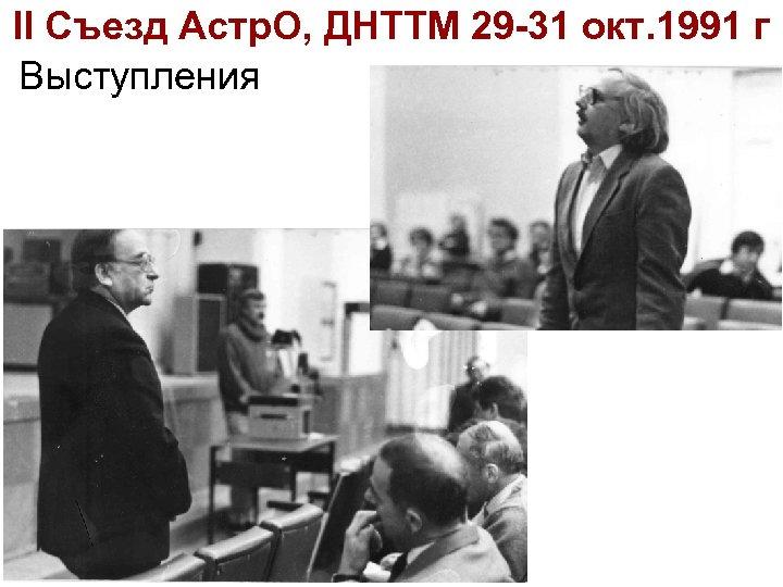 II Съезд Астр. О, ДНТТМ 29 -31 окт. 1991 г Выступления