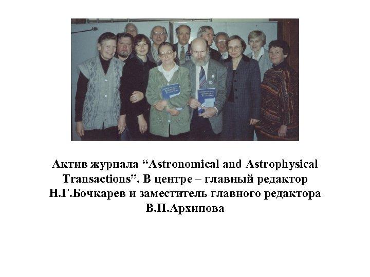"""Актив журнала """"Astronomical and Astrophysical Transactions"""". В центре – главный редактор Н. Г. Бочкарев"""