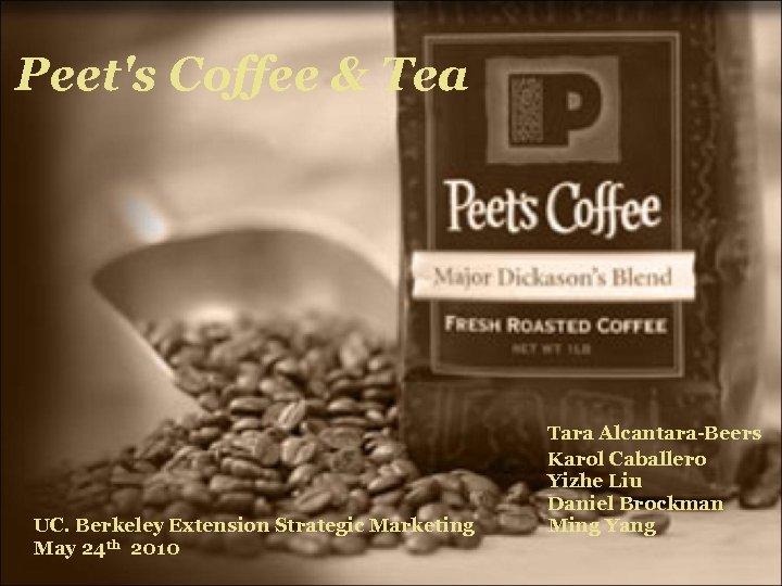 Peet's Coffee & Tea Tara Alcantara-Beers Karol Caballero Yizhe Liu Daniel Brockman UC. Berkeley