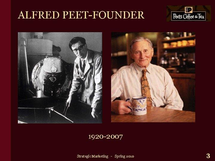 ALFRED PEET-FOUNDER 1920 -2007 Strategic Marketing - Spring 2010 3