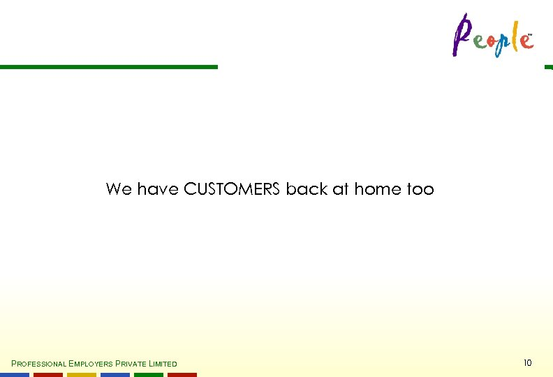 We have CUSTOMERS back at home too PROFESSIONAL EMPLOYERS PRIVATE LIMITED 10
