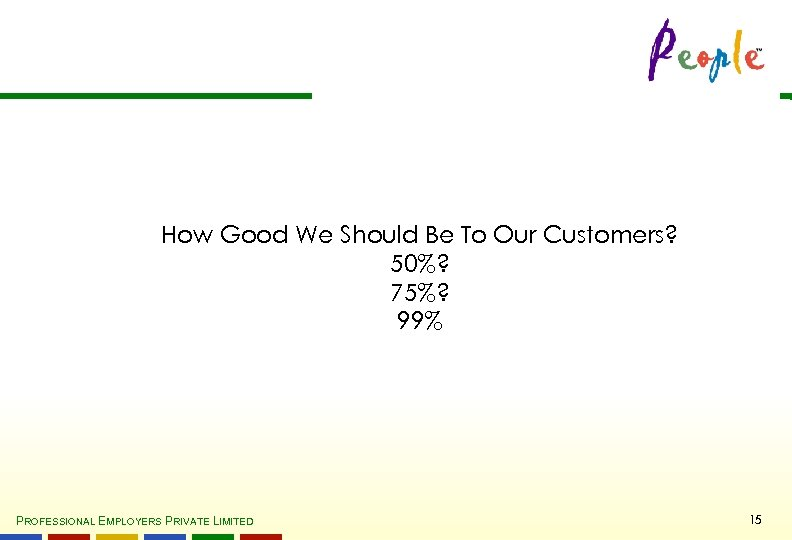 How Good We Should Be To Our Customers? 50%? 75%? 99% PROFESSIONAL EMPLOYERS PRIVATE