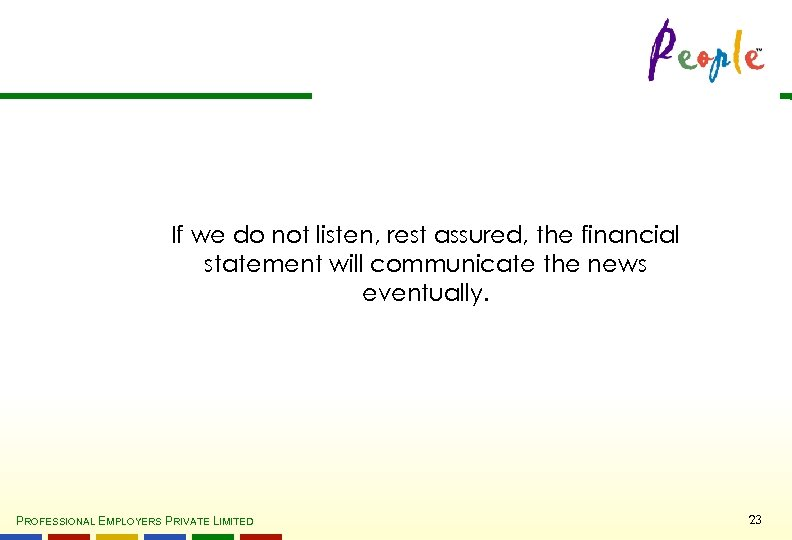 If we do not listen, rest assured, the financial statement will communicate the news
