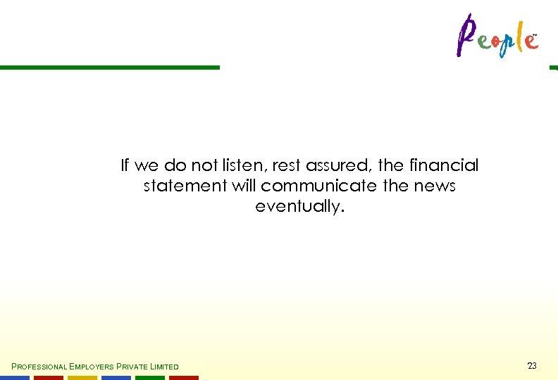If we do not listen, rest assured, the financial statement will communicate the news