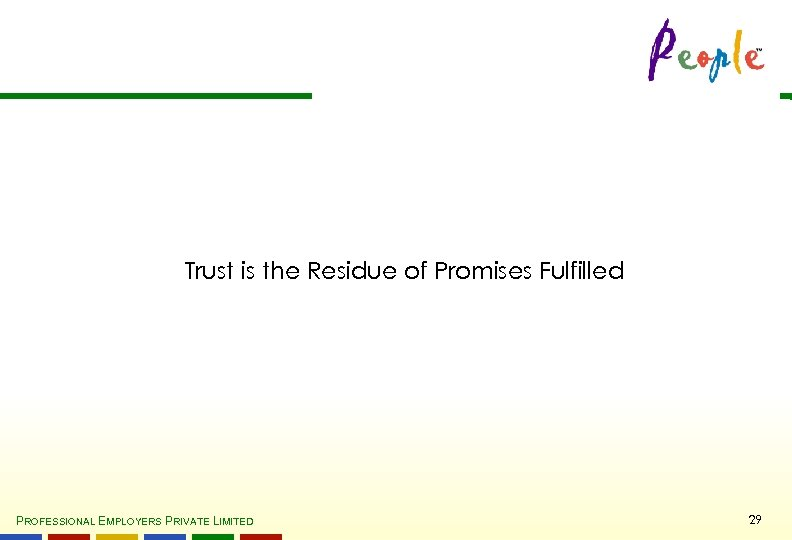 Trust is the Residue of Promises Fulfilled PROFESSIONAL EMPLOYERS PRIVATE LIMITED 29