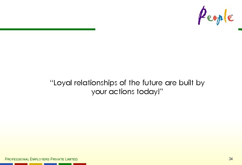 """""""Loyal relationships of the future are built by your actions today!"""" PROFESSIONAL EMPLOYERS PRIVATE"""