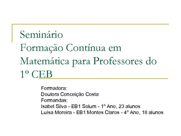 Seminário Formação Contínua em Matemática para Professores do 1º CEB Formadora: Doutora Conceição Costa