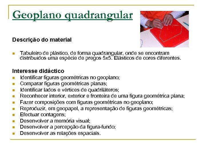 Geoplano quadrangular Descrição do material n Tabuleiro de plástico, de forma quadrangular, onde se
