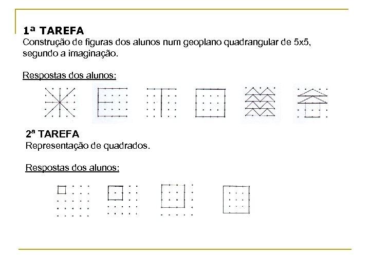1ª TAREFA Construção de figuras dos alunos num geoplano quadrangular de 5 x 5,
