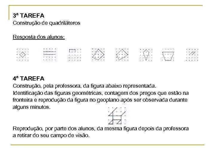 3ª TAREFA Construção de quadriláteros Resposta dos alunos: 4ª TAREFA Construção, pela professora, da