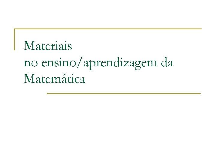 Materiais no ensino/aprendizagem da Matemática