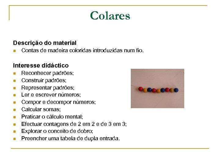Colares Descrição do material n Contas de madeira coloridas introduzidas num fio. Interesse didáctico
