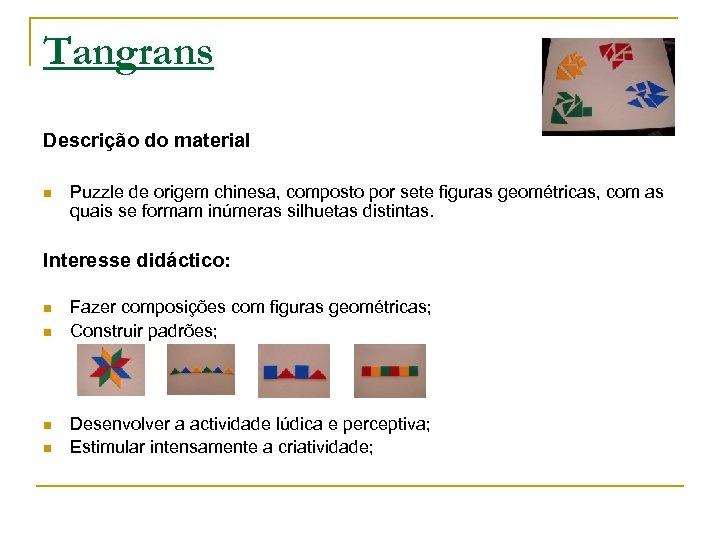 Tangrans Descrição do material n Puzzle de origem chinesa, composto por sete figuras geométricas,