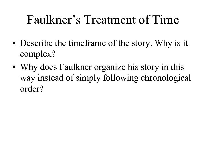 Faulkner's Treatment of Time • Describe the timeframe of the story. Why is it