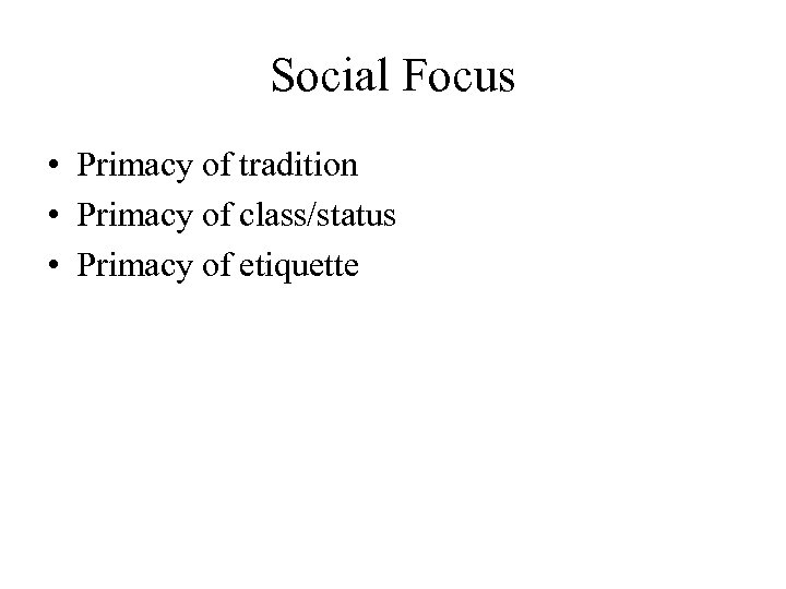 Social Focus • Primacy of tradition • Primacy of class/status • Primacy of etiquette