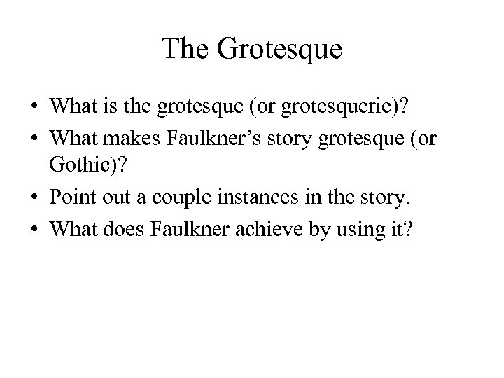 The Grotesque • What is the grotesque (or grotesquerie)? • What makes Faulkner's story