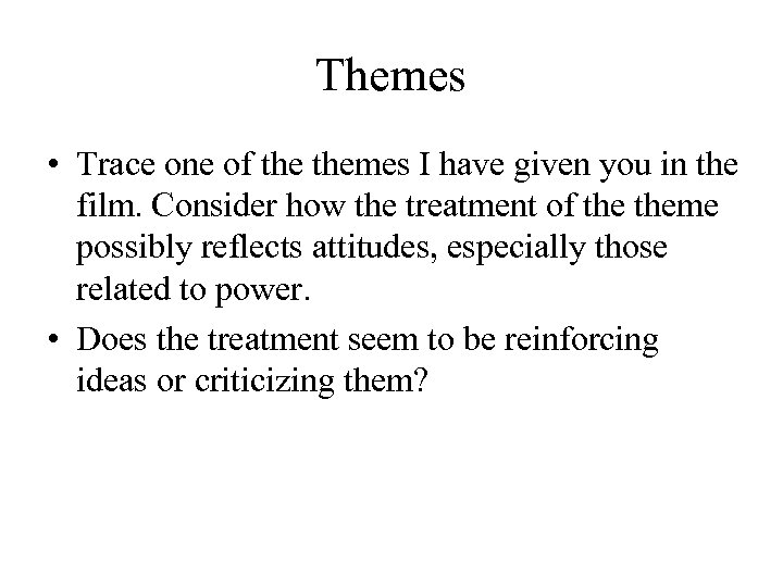 Themes • Trace one of themes I have given you in the film. Consider