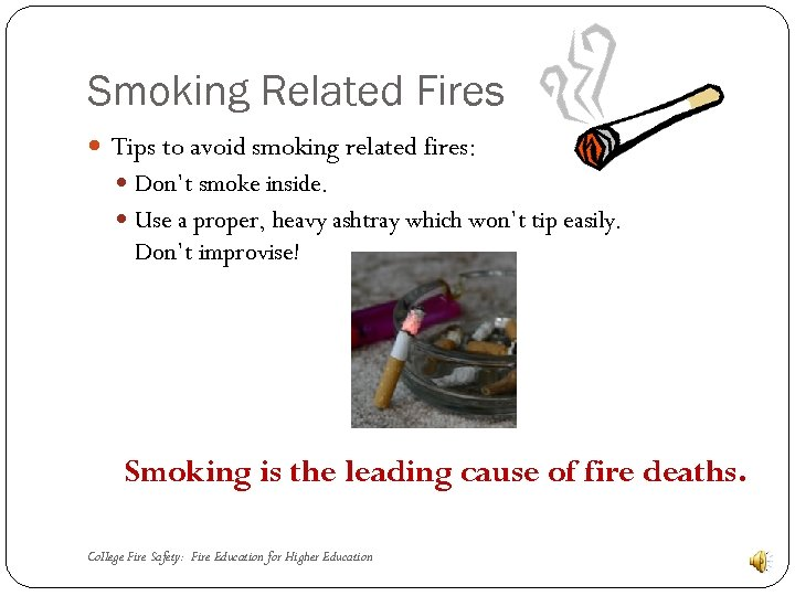Smoking Related Fires Tips to avoid smoking related fires: Don't smoke inside. Use a