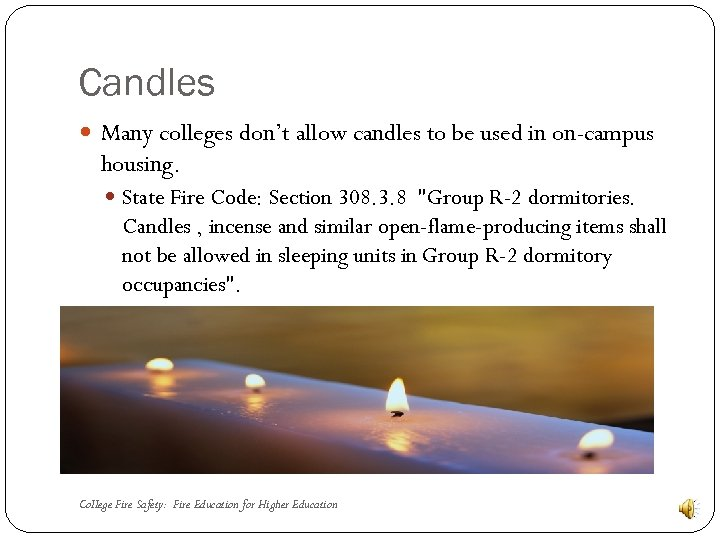 Candles Many colleges don't allow candles to be used in on-campus housing. State Fire