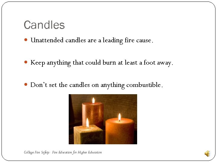Candles Unattended candles are a leading fire cause. Keep anything that could burn at