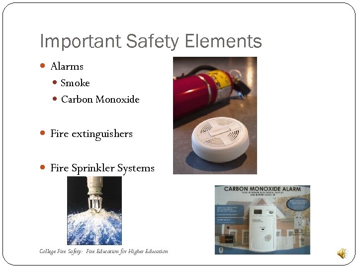 Important Safety Elements Alarms Smoke Carbon Monoxide Fire extinguishers Fire Sprinkler Systems College Fire