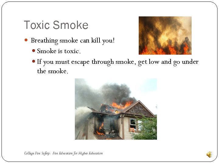 Toxic Smoke Breathing smoke can kill you! Smoke is toxic. If you must escape