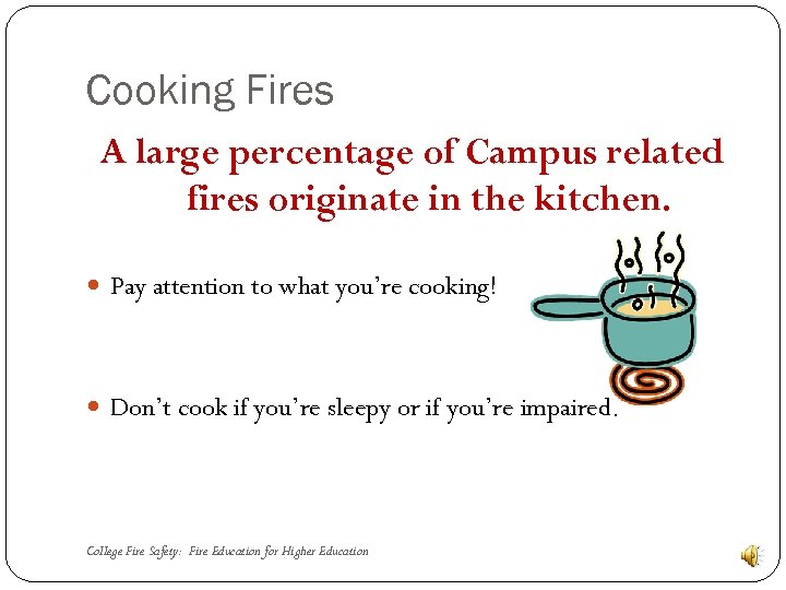 Cooking Fires A large percentage of Campus related fires originate in the kitchen. Pay