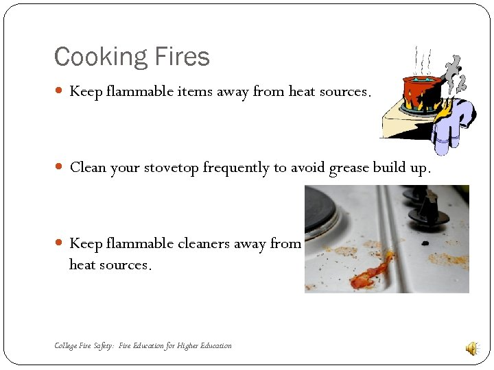 Cooking Fires Keep flammable items away from heat sources. Clean your stovetop frequently to