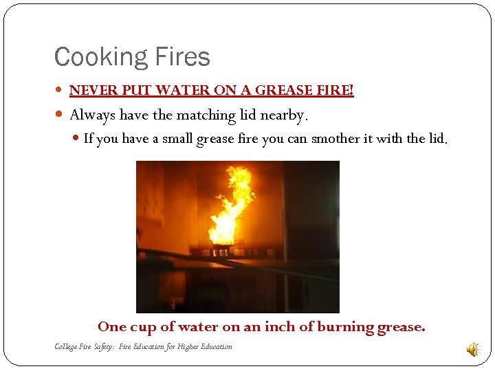Cooking Fires NEVER PUT WATER ON A GREASE FIRE! Always have the matching lid