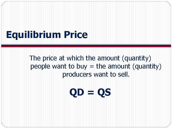 Equilibrium Price The price at which the amount (quantity) people want to buy =