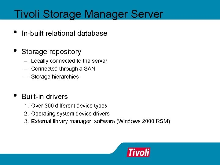 Tivoli Storage Manager Server • In-built relational database • Storage repository - Locally connected