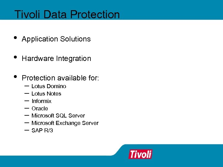 Tivoli Data Protection • Application Solutions • Hardware Integration • Protection available for: –