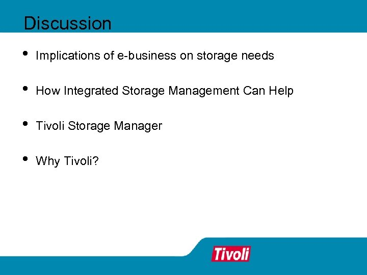Discussion • Implications of e-business on storage needs • How Integrated Storage Management Can