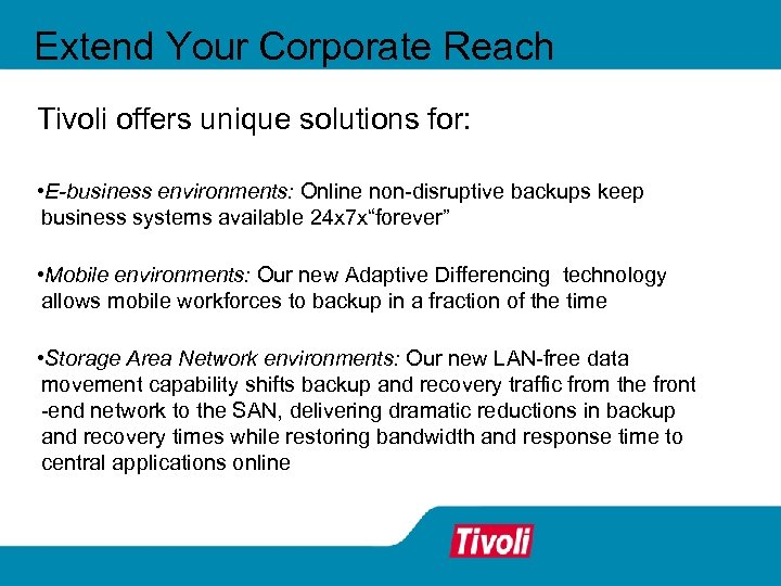 Extend Your Corporate Reach Tivoli offers unique solutions for: • E-business environments: Online non-disruptive