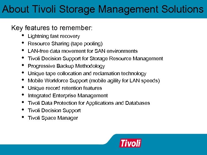 About Tivoli Storage Management Solutions Key features to remember: • • • Lightning fast