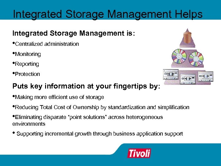 Integrated Storage Management Helps Integrated Storage Management is: • Centralized administration • Monitoring •