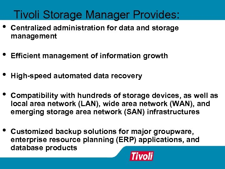 Tivoli Storage Manager Provides: • Centralized administration for data and storage management • Efficient