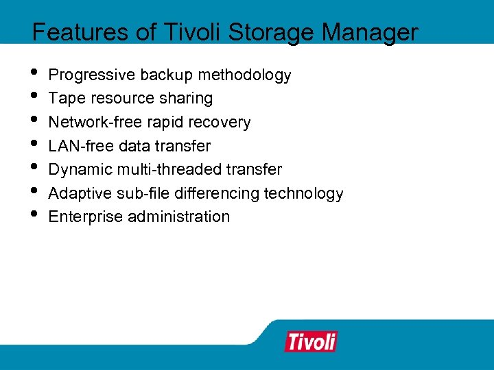 Features of Tivoli Storage Manager • • Progressive backup methodology Tape resource sharing Network-free