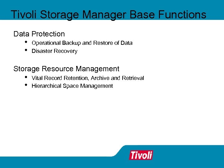 Tivoli Storage Manager Base Functions Data Protection • • Operational Backup and Restore of