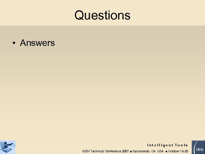 Questions • Answers Intelligent Tools SDSI Technical Conference 2007 ■ Sacramento, CA USA ■