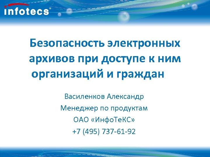 Безопасность электронных архивов при доступе к ним организаций и граждан Василенков Александр Менеджер по