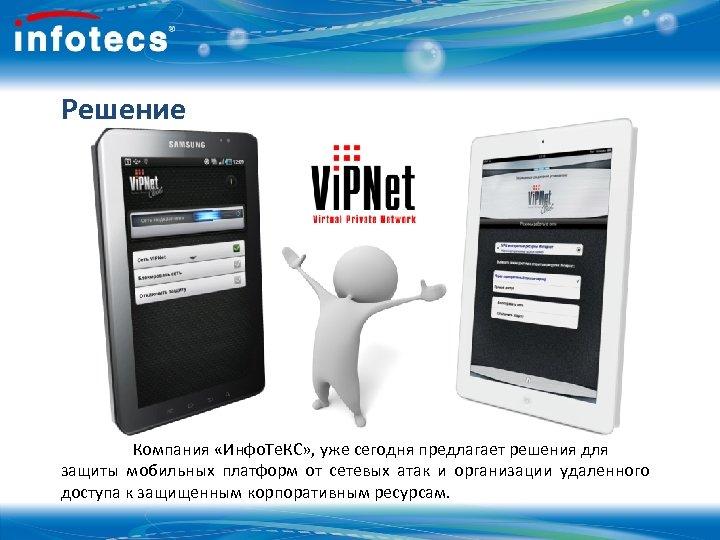 Решение Компания «Инфо. Те. КС» , уже сегодня предлагает решения для защиты мобильных платформ