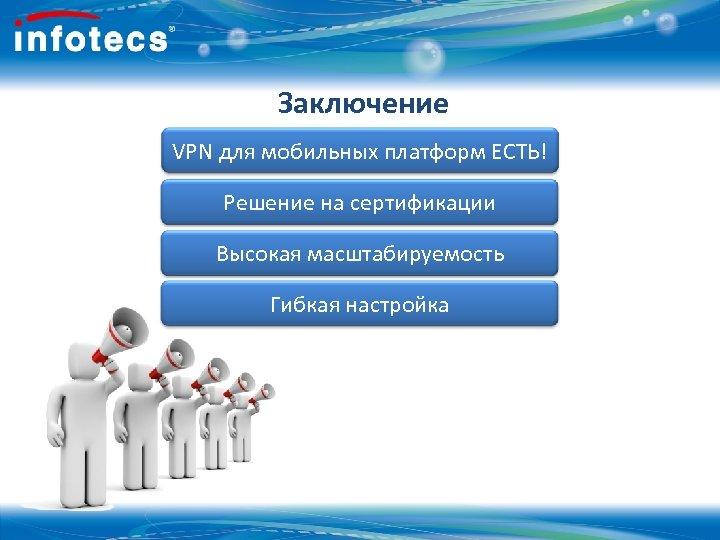 Заключение VPN для мобильных платформ ЕСТЬ! Решение на сертификации Высокая масштабируемость Гибкая настройка