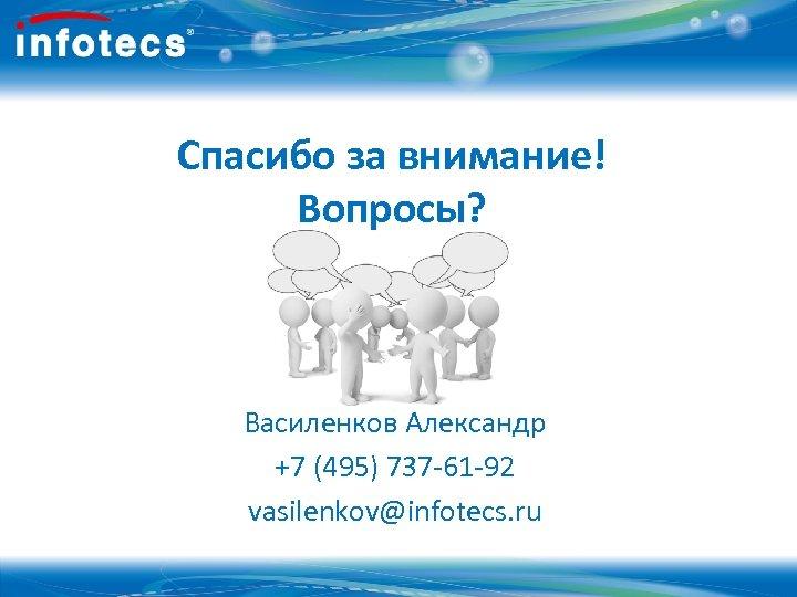 Спасибо за внимание! Вопросы? Василенков Александр +7 (495) 737 -61 -92 vasilenkov@infotecs. ru