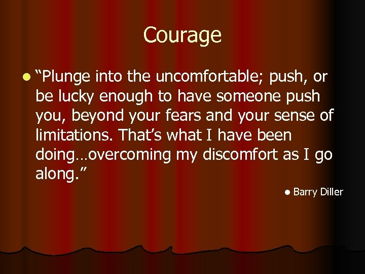 "Courage l ""Plunge into the uncomfortable; push, or be lucky enough to have someone"